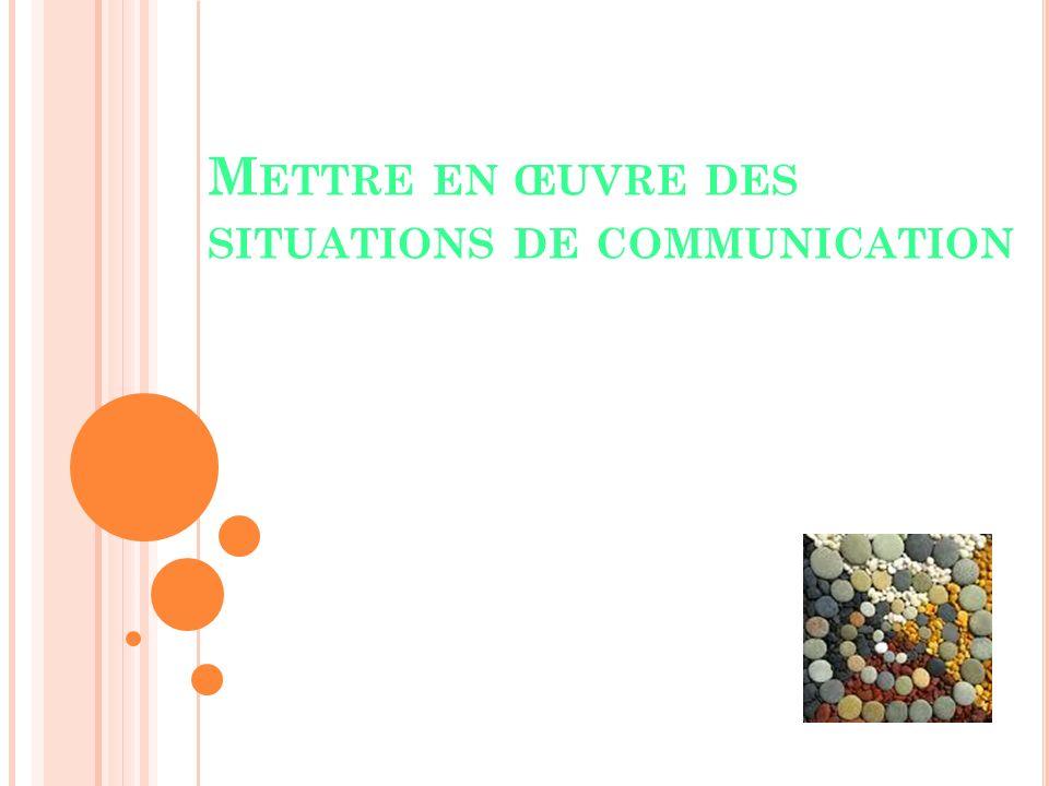 M ETTRE EN ŒUVRE DES SITUATIONS DE COMMUNICATION