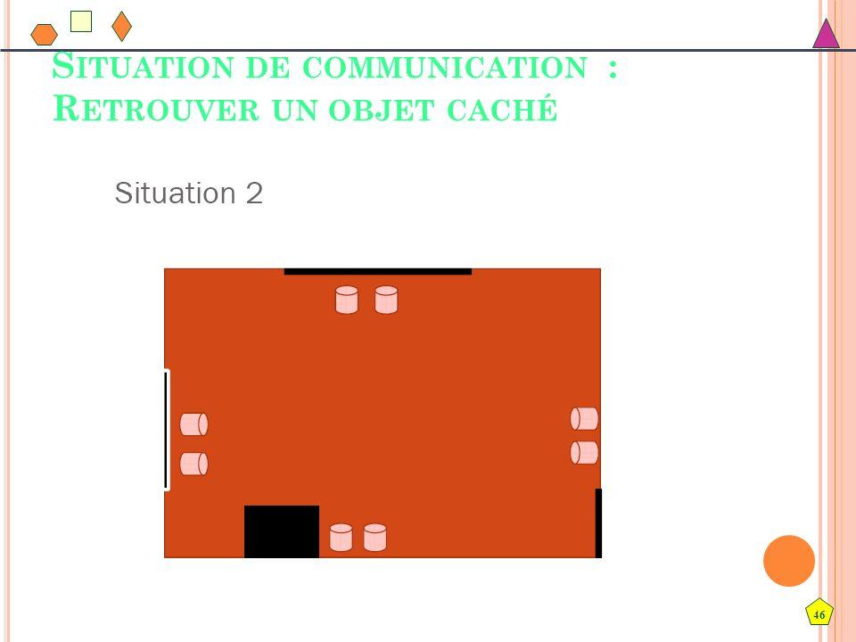 46 S ITUATION DE COMMUNICATION : R ETROUVER UN OBJET CACHÉ