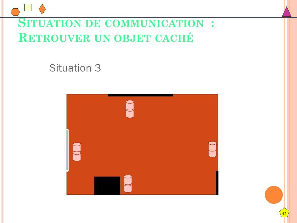 47 S ITUATION DE COMMUNICATION : R ETROUVER UN OBJET CACHÉ