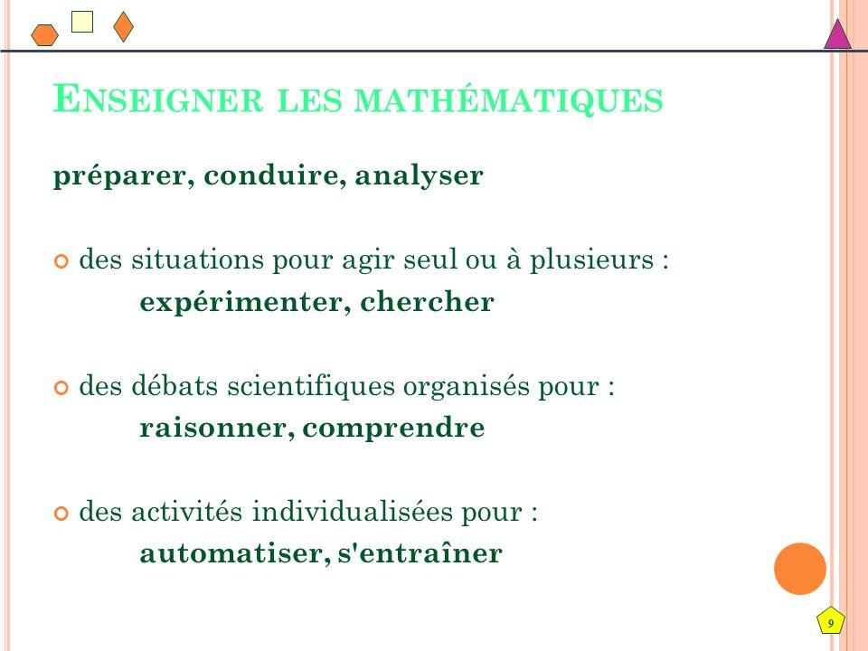 9 E NSEIGNER LES MATHÉMATIQUES préparer, conduire, analyser des situations pour agir seul ou à plusieurs : expérimenter, chercher des débats scientifi