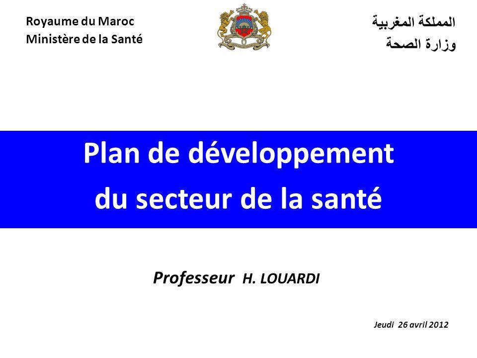 Plan de développement du secteur de la santé المملكة المغربية وزارة الصحة Royaume du Maroc Ministère de la Santé Jeudi 26 avril 2012 Professeur H.