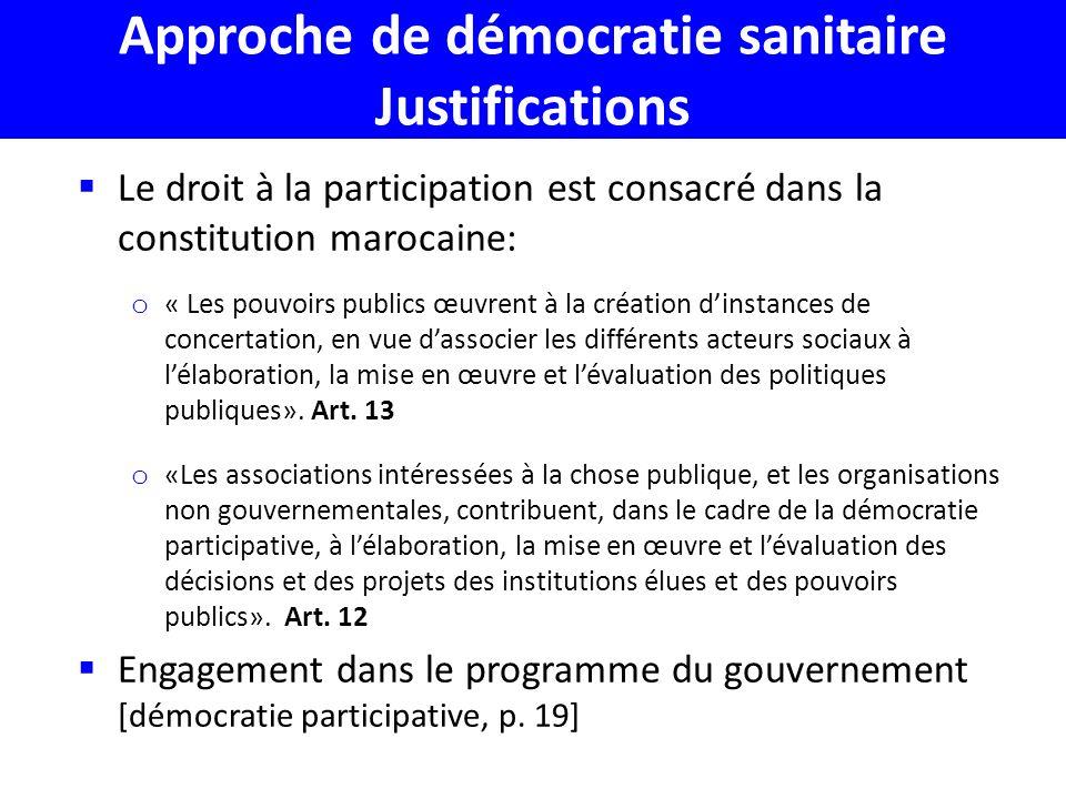 Approche de démocratie sanitaire Justifications Le droit à la participation est consacré dans la constitution marocaine: o « Les pouvoirs publics œuvrent à la création dinstances de concertation, en vue dassocier les différents acteurs sociaux à lélaboration, la mise en œuvre et lévaluation des politiques publiques».