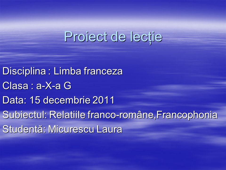 Proiect de lecţie Disciplina : Limba franceza Clasa : a-X-a G Data: 15 decembrie 2011 Subiectul: Relatiile franco-române,Francophonia Studentă: Micure