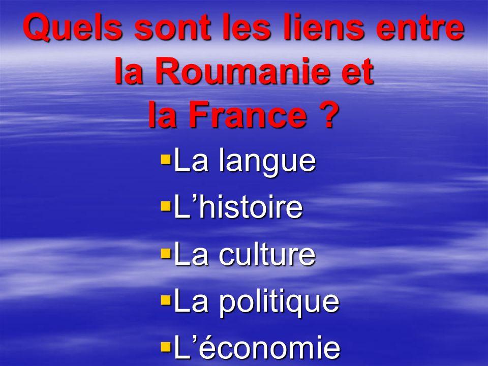 Quels sont les liens entre la Roumanie et la France ? La langue Lhistoire La culture La politique Léconomie