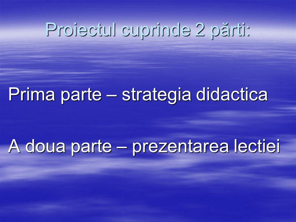 Proiectul cuprinde 2 părti: Prima parte – strategia didactica Prima parte – strategia didactica A doua parte – prezentarea lectiei A doua parte – prez