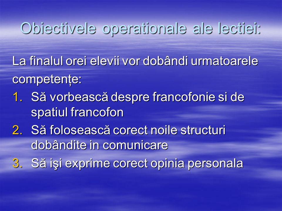 Obiectivele operationale ale lectiei: La finalul orei elevii vor dobândi urmatoarele competenţe: 1.Să vorbească despre francofonie si de spatiul franc