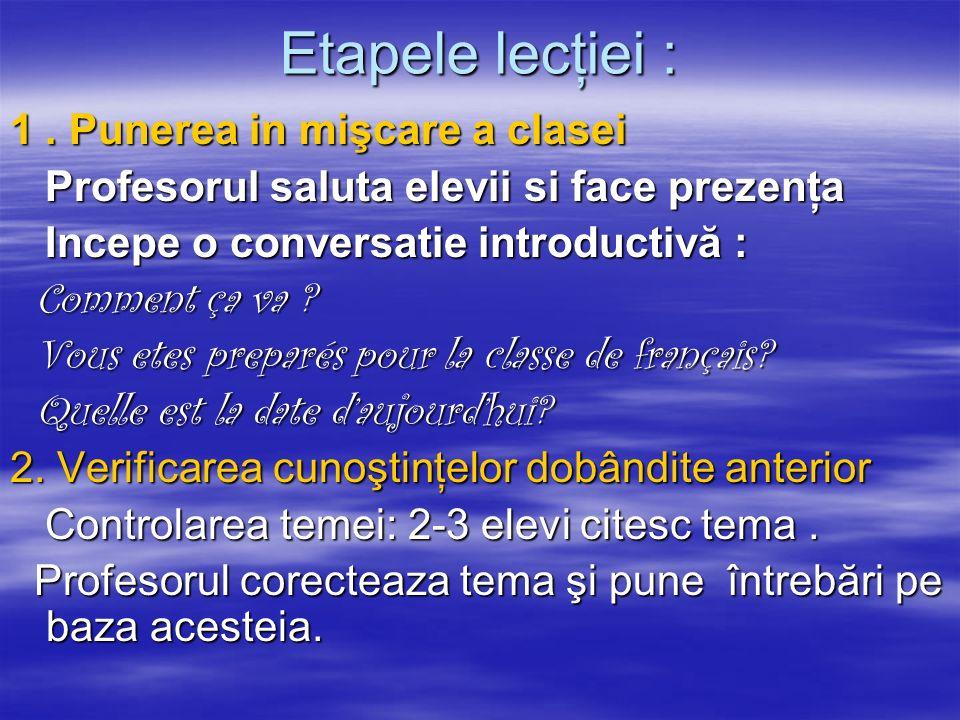 Etapele lecţiei : 1. Punerea in mişcare a clasei Profesorul saluta elevii si face prezenţa Profesorul saluta elevii si face prezenţa Incepe o conversa