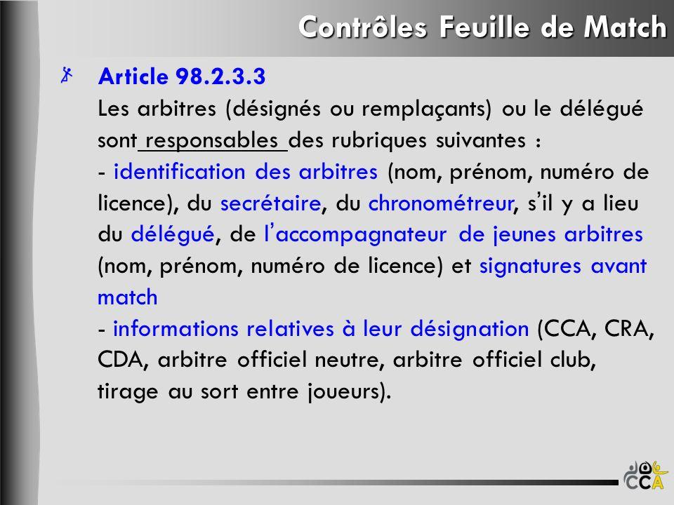 Contrôles Feuille de Match Article 98.2.3.3 Les arbitres (désignés ou remplaçants) ou le délégué sont responsables des rubriques suivantes : - identification des arbitres (nom, prénom, numéro de licence), du secrétaire, du chronométreur, sil y a lieu du délégué, de laccompagnateur de jeunes arbitres (nom, prénom, numéro de licence) et signatures avant match - informations relatives à leur désignation (CCA, CRA, CDA, arbitre officiel neutre, arbitre officiel club, tirage au sort entre joueurs).