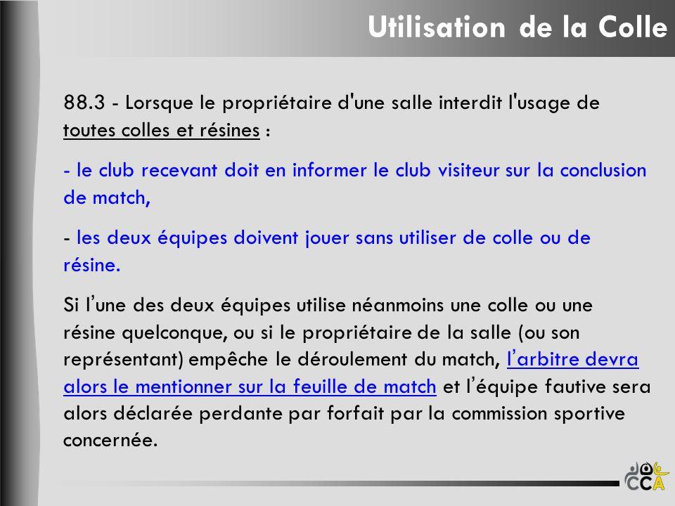 Utilisation de la Colle 88.3 - Lorsque le propriétaire d une salle interdit l usage de toutes colles et résines : - le club recevant doit en informer le club visiteur sur la conclusion de match, - les deux équipes doivent jouer sans utiliser de colle ou de résine.