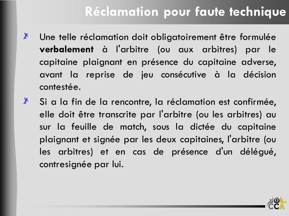 Réclamation pour faute technique Une telle réclamation doit obligatoirement être formulée verbalement à l arbitre (ou aux arbitres) par le capitaine plaignant en présence du capitaine adverse, avant la reprise de jeu consécutive à la décision contestée.