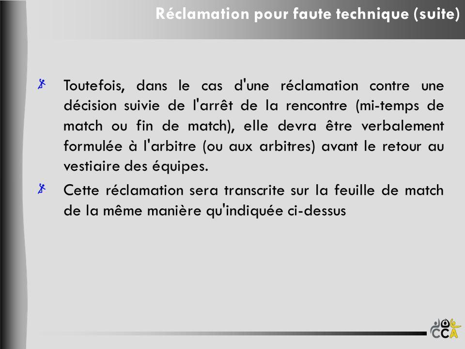 Toutefois, dans le cas d une réclamation contre une décision suivie de l arrêt de la rencontre (mi-temps de match ou fin de match), elle devra être verbalement formulée à l arbitre (ou aux arbitres) avant le retour au vestiaire des équipes.