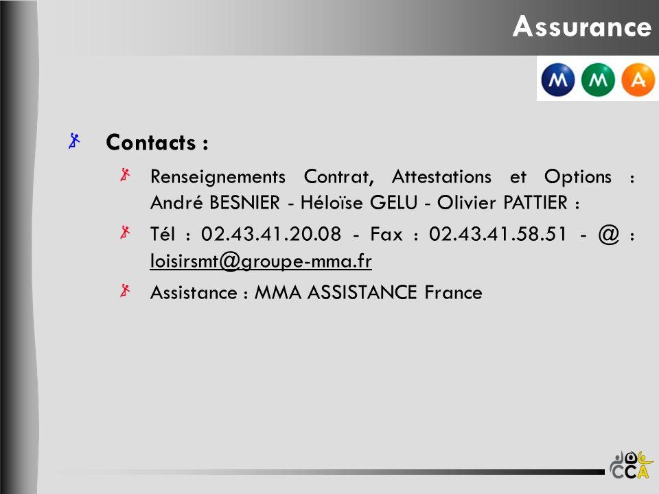 Assurance Contacts : Renseignements Contrat, Attestations et Options : André BESNIER - Héloïse GELU - Olivier PATTIER : Tél : 02.43.41.20.08 - Fax : 02.43.41.58.51 - @ : loisirsmt@groupe-mma.fr loisirsmt@groupe-mma.fr Assistance : MMA ASSISTANCE France