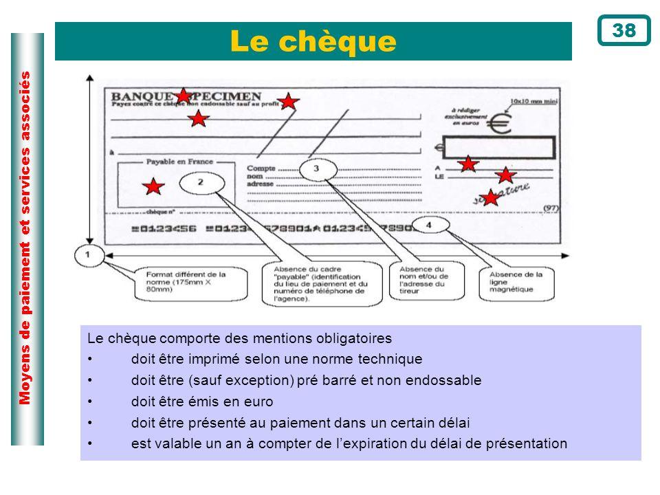 Moyens de paiement et services associés Le chèque 38 Le chèque comporte des mentions obligatoires doit être imprimé selon une norme technique doit êtr