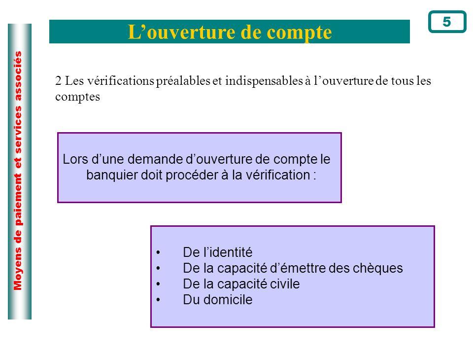 Moyens de paiement et services associés Louverture de compte 5 De lidentité De la capacité démettre des chèques De la capacité civile Du domicile 2 Le