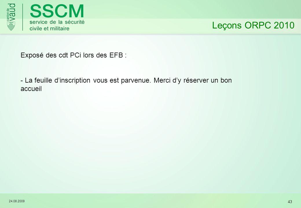 24.08.2009 43 Leçons ORPC 2010 Exposé des cdt PCi lors des EFB : - La feuille dinscription vous est parvenue. Merci dy réserver un bon accueil