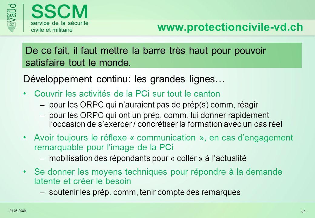 24.08.2009 64 Développement continu: les grandes lignes… Couvrir les activités de la PCi sur tout le canton –pour les ORPC qui nauraient pas de prép(s) comm, réagir –pour les ORPC qui ont un prép.