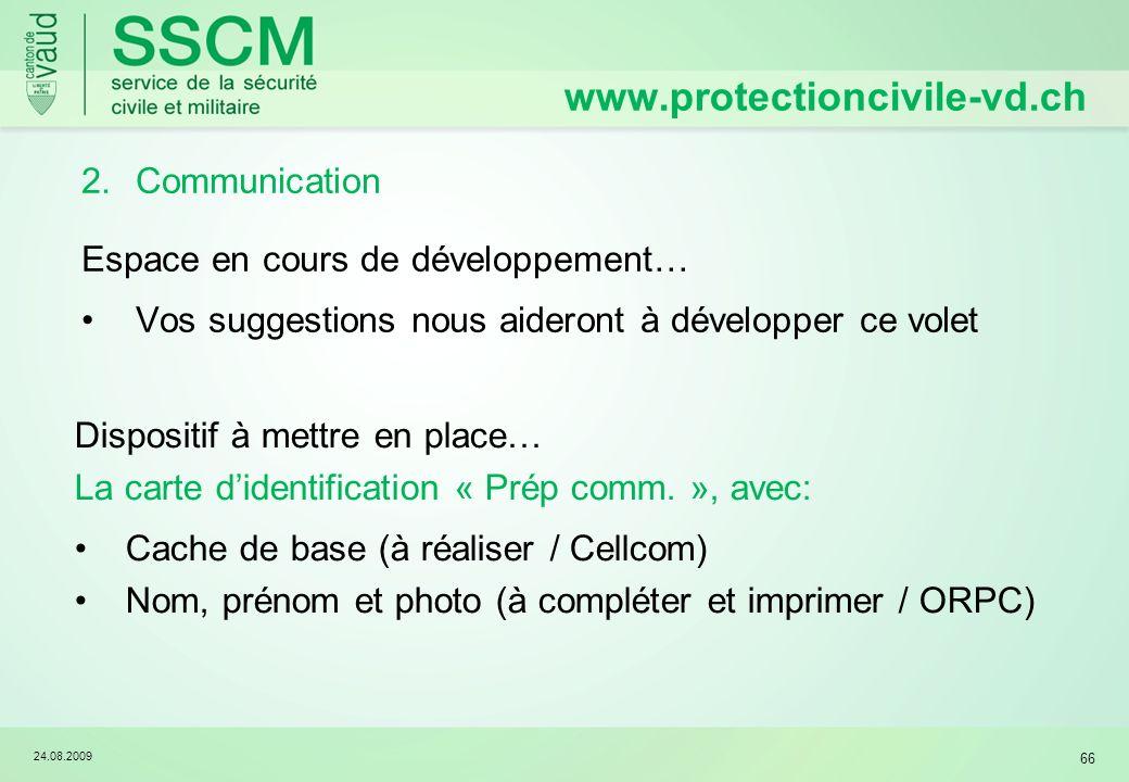 24.08.2009 66 2.Communication Espace en cours de développement… Vos suggestions nous aideront à développer ce volet www.protectioncivile-vd.ch Disposi