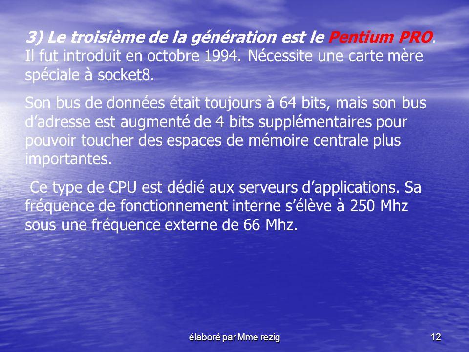 élaboré par Mme rezig12 3) Le troisième de la génération est le Pentium PRO. Il fut introduit en octobre 1994. Nécessite une carte mère spéciale à soc