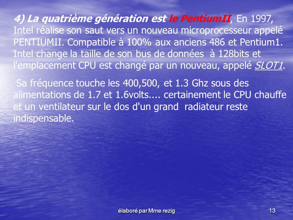 élaboré par Mme rezig13 4) La quatrième génération est le PentiumII, En 1997, Intel réalise son saut vers un nouveau microprocesseur appelé PENTIUMII.