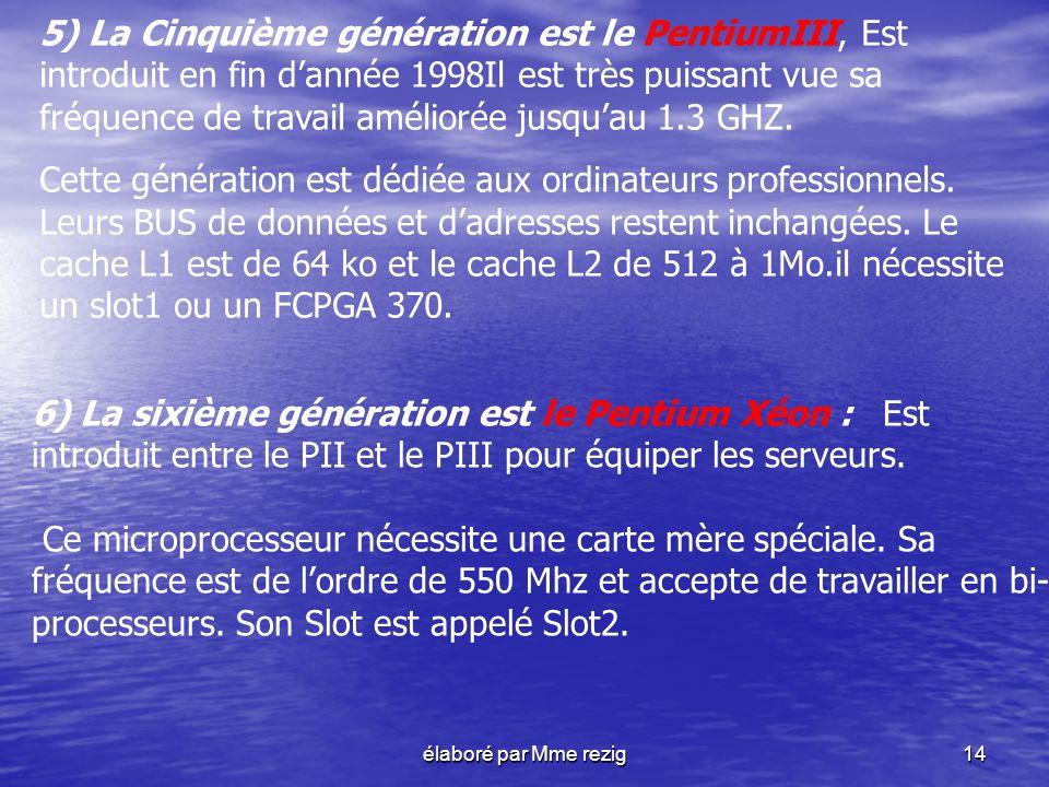 élaboré par Mme rezig14 5) La Cinquième génération est le PentiumIII, Est introduit en fin dannée 1998Il est très puissant vue sa fréquence de travail