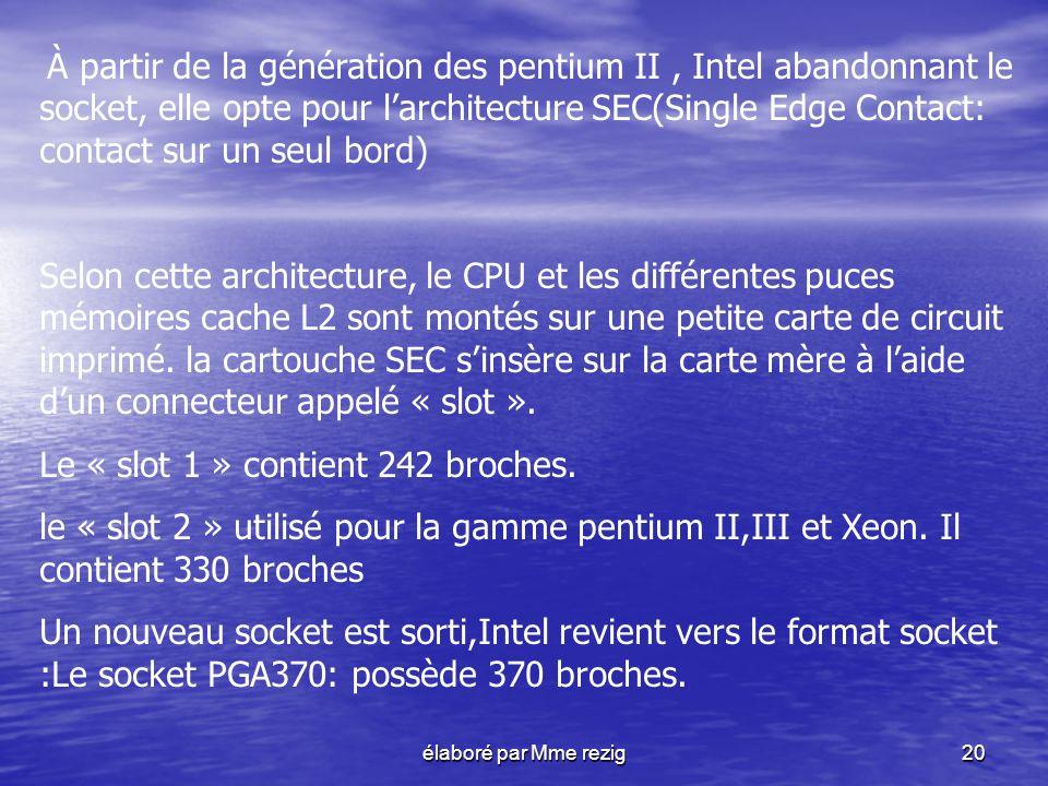 élaboré par Mme rezig20 À partir de la génération des pentium II, Intel abandonnant le socket, elle opte pour larchitecture SEC(Single Edge Contact: c