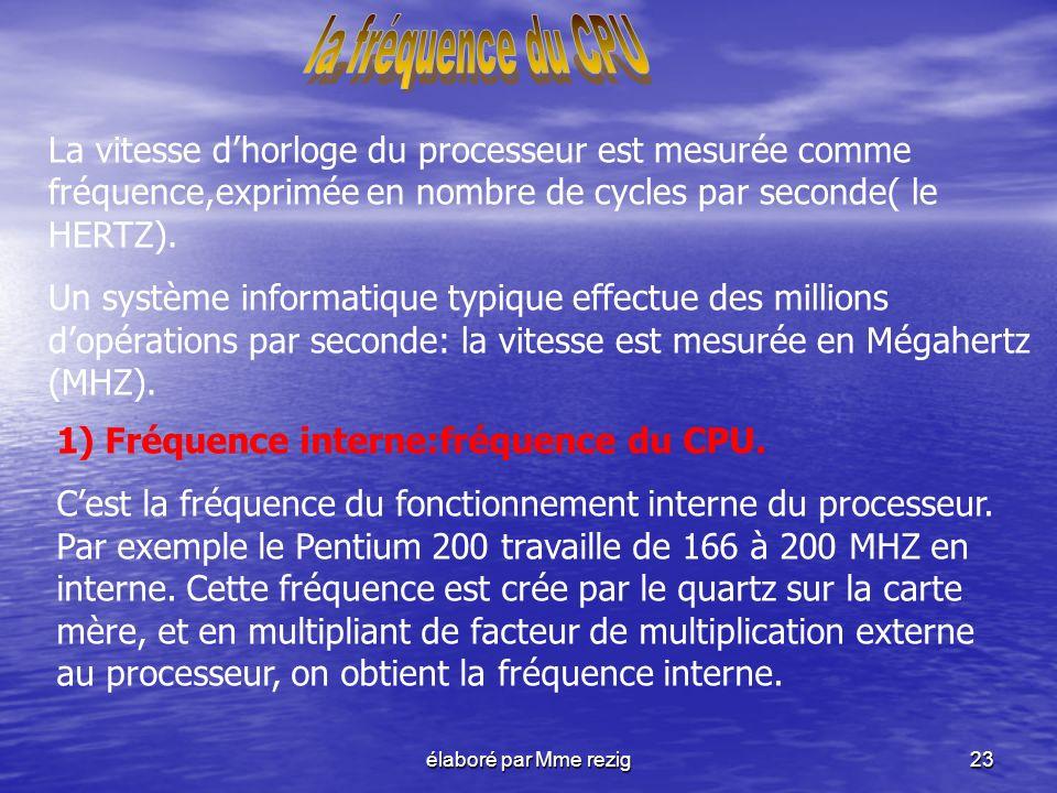 élaboré par Mme rezig23 La vitesse dhorloge du processeur est mesurée comme fréquence,exprimée en nombre de cycles par seconde( le HERTZ). Un système