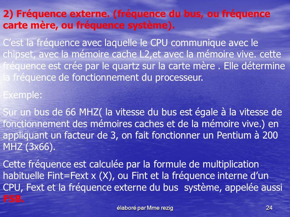 élaboré par Mme rezig24 2) Fréquence externe. (fréquence du bus, ou fréquence carte mère, ou fréquence système). Cest la fréquence avec laquelle le CP