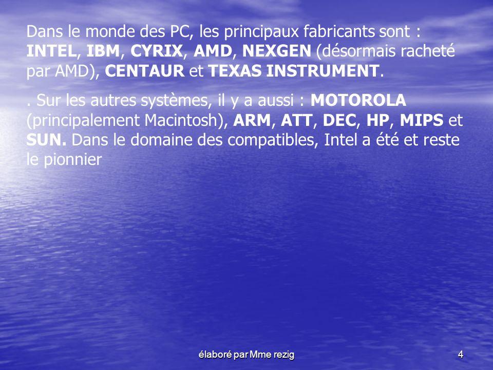 élaboré par Mme rezig4 Dans le monde des PC, les principaux fabricants sont : INTEL, IBM, CYRIX, AMD, NEXGEN (désormais racheté par AMD), CENTAUR et T
