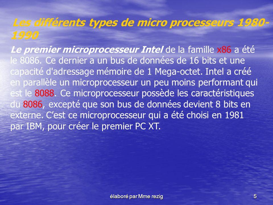 élaboré par Mme rezig5 Les différents types de micro processeurs 1980- 1990 Le premier microprocesseur Intel de la famille x86 a été le 8086. Ce derni