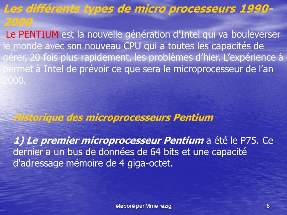 élaboré par Mme rezig8 Les différents types de micro processeurs 1990- 2000 Le PENTIUM est la nouvelle génération dIntel qui va bouleverser le monde a