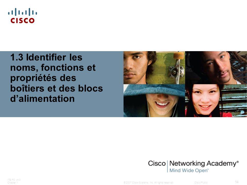 © 2007 Cisco Systems, Inc. All rights reserved.Cisco Public ITE PC v4.0 Chapter 1 14 1.3 Identifier les noms, fonctions et propriétés des boîtiers et