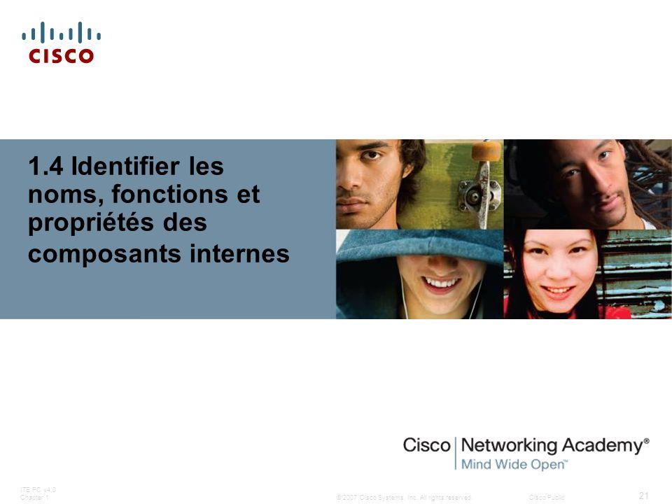 © 2007 Cisco Systems, Inc. All rights reserved.Cisco Public ITE PC v4.0 Chapter 1 21 1.4 Identifier les noms, fonctions et propriétés des composants i
