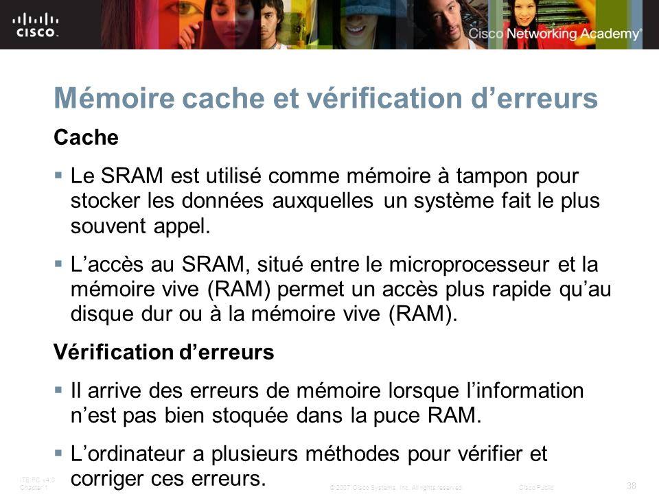 ITE PC v4.0 Chapter 1 38 © 2007 Cisco Systems, Inc. All rights reserved.Cisco Public Mémoire cache et vérification derreurs Cache Le SRAM est utilisé