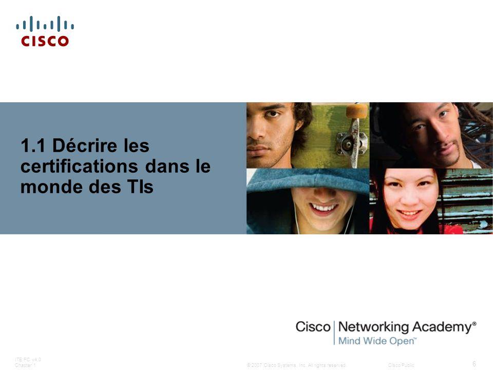© 2007 Cisco Systems, Inc. All rights reserved.Cisco Public ITE PC v4.0 Chapter 1 6 1.1 Décrire les certifications dans le monde des TIs