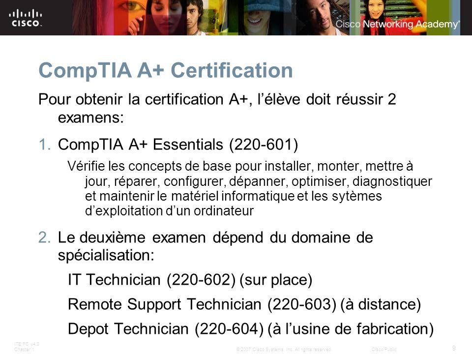 ITE PC v4.0 Chapter 1 9 © 2007 Cisco Systems, Inc. All rights reserved.Cisco Public CompTIA A+ Certification Pour obtenir la certification A+, lélève