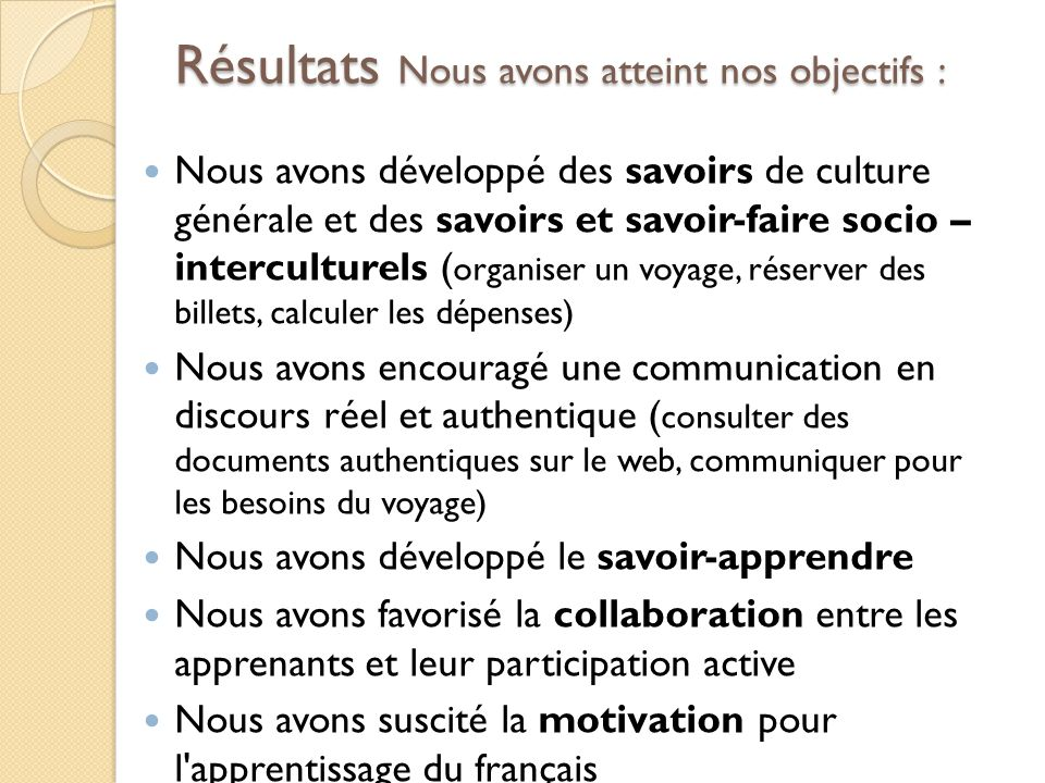Résultats Nous avons atteint nos objectifs : Nous avons développé des savoirs de culture générale et des savoirs et savoir-faire socio – interculturel