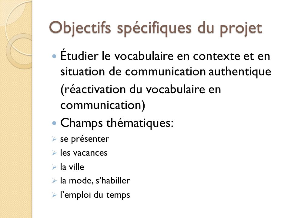 Objectifs spécifiques du projet Étudier le vocabulaire en contexte et en situation de communication authentique (réactivation du vocabulaire en commun