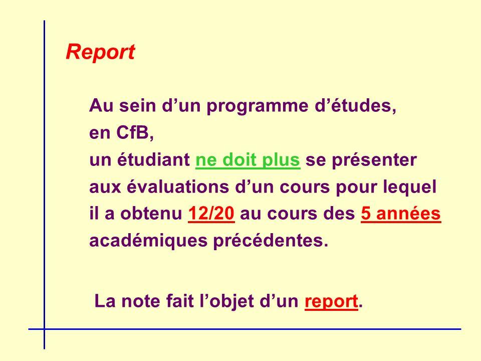 Report Au sein dun programme détudes, en CfB, un étudiant ne doit plus se présenter aux évaluations dun cours pour lequel il a obtenu 12/20 au cours des 5 années académiques précédentes.