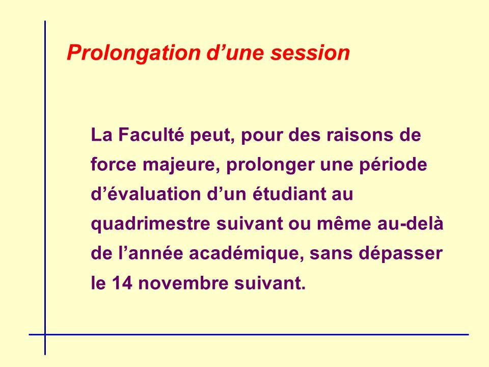 Prolongation dune session La Faculté peut, pour des raisons de force majeure, prolonger une période dévaluation dun étudiant au quadrimestre suivant ou même au-delà de lannée académique, sans dépasser le 14 novembre suivant.