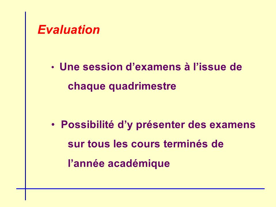 Evaluation Une session dexamens à lissue de chaque quadrimestre Possibilité dy présenter des examens sur tous les cours terminés de lannée académique