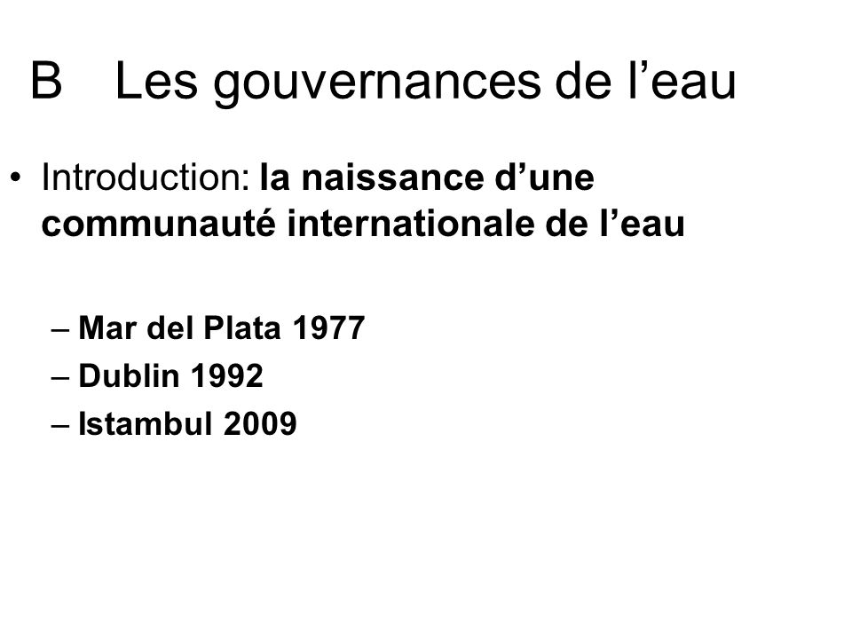 BLes gouvernances de leau Introduction: la naissance dune communauté internationale de leau –Mar del Plata 1977 –Dublin 1992 –Istambul 2009
