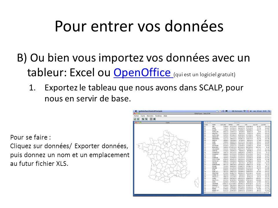 Pour entrer vos données B) Ou bien vous importez vos données avec un tableur: Excel ou OpenOffice (qui est un logiciel gratuit)OpenOffice 1.Exportez le tableau que nous avons dans SCALP, pour nous en servir de base.