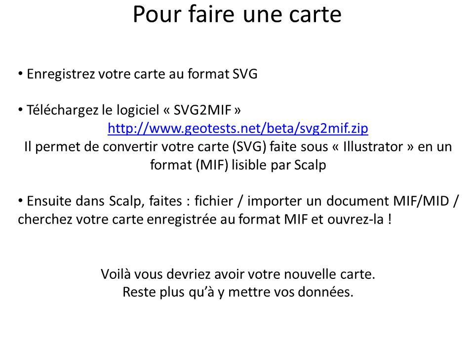 Enregistrez votre carte au format SVG Téléchargez le logiciel « SVG2MIF » http://www.geotests.net/beta/svg2mif.zip Il permet de convertir votre carte (SVG) faite sous « Illustrator » en un format (MIF) lisible par Scalp Ensuite dans Scalp, faites : fichier / importer un document MIF/MID / cherchez votre carte enregistrée au format MIF et ouvrez-la .