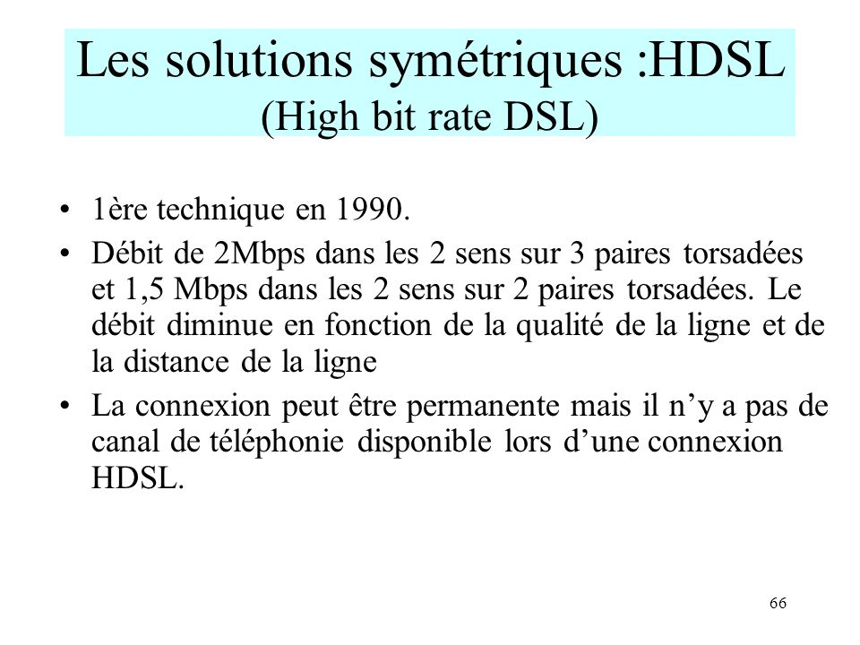 66 Les solutions symétriques :HDSL (High bit rate DSL) 1ère technique en 1990. Débit de 2Mbps dans les 2 sens sur 3 paires torsadées et 1,5 Mbps dans