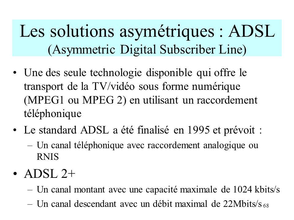 68 Les solutions asymétriques : ADSL (Asymmetric Digital Subscriber Line) Une des seule technologie disponible qui offre le transport de la TV/vidéo s