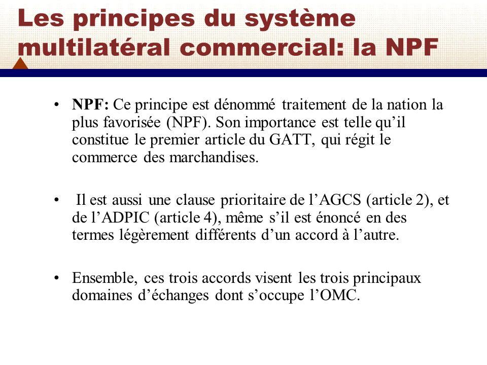 Les principes du système multilatéral commercial: la NPF NPF: Dune manière générale, la clause NPF signifie que, toutes les fois quun pays réduit un obstacle tarifaire ou ouvre un marché, il doit le faire pour les mêmes biens ou services provenant de tous ses partenaires commerciaux, que ceux-ci soient riches ou pauvres, faibles ou puissants.
