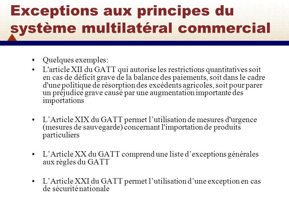 Exceptions aux principes du système multilatéral commercial (2) L article XXIV du GATT et lArticle V de lAGCS prévoient la possibilité d instaurer des zones de libre-échange ou d union douanière, à condition toutefois que cela ne crée pas d entrave ni de préférence à l égard des pays tiers et que les barrières internes à ces blocs commerciaux soient supprimées Larticle XXV du GATT permet lutilisation de « dérogations (en anglais: « waivers »).