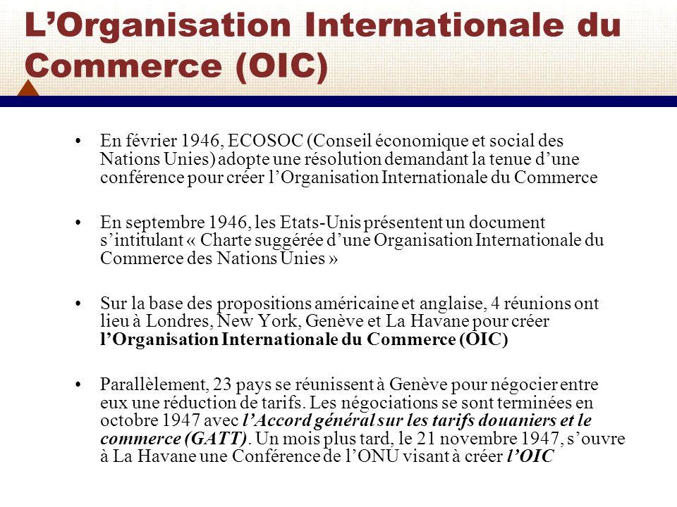 LOrganisation Internationale du Commerce (OIC) (2) Le 24 mars 1948, lors de la Conférence des Nations Unies sur le commerce et l emploi, 54 pays réunis à La Havane adoptent le texte de la « Charte de La Havane instituant une Organisation internationale du commerce ».