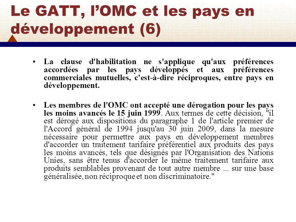 Le GATT, lOMC et les pays en développement (7) Les préférences spécifiques accordées par les pays développés à des groupes limités de pays en développement, comme celles que l Union Européenne (UE) accordait aux pays ACP en vertu de la Convention de Lomé ou celles des Etats-Unis en vertu de lAccord CBI (CBERA) ou celles du Canada avec le CARIBCAN, ne sont pas couvertes par la clause d habilitation.