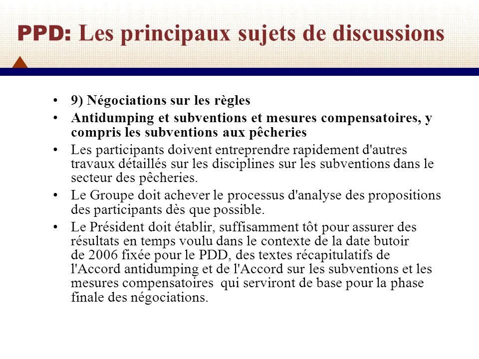 PPD: Les principaux sujets de discussions 10) Accords commerciaux régionaux Le Groupe de négociation doit intensifier ses efforts pour résoudre les questions en suspens, en vue d arriver à une décision provisoire sur la transparence des Accords commerciaux régionaux Le Groupe de négociation doit intensifier les négociations, sur la base de propositions de texte dès que possible, de façon à arriver à des résultats appropriés 11) Petites économies Le Comité du commerce et du développement doit poursuivre les travaux dans le cadre de la Session spécifique et suivre les progrès de l examen des propositions des petites économies dans les organes de négociation et autres organes, en vue de donner des réponses aux questions liées au commerce des petites économies dès que possible